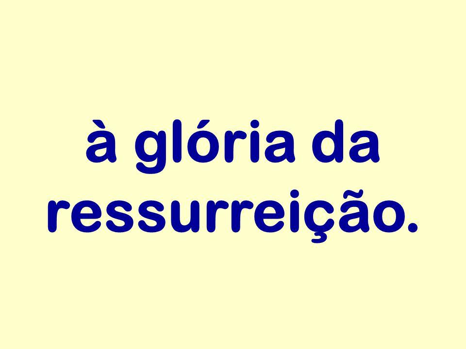 à glória da ressurreição.
