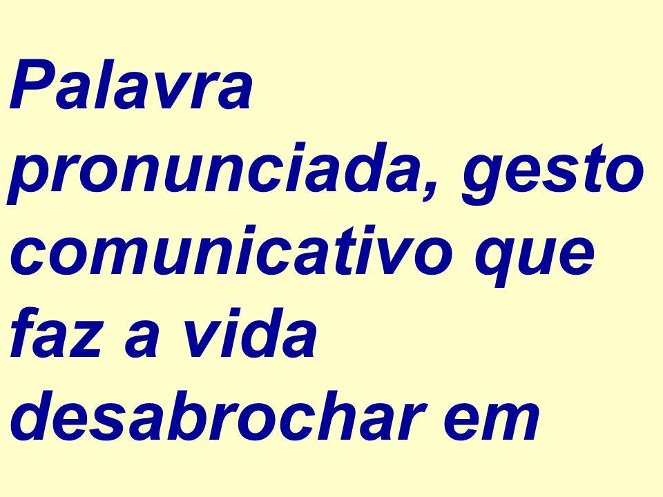 Palavra pronunciada, gesto comunicativo que faz a vida desabrochar em