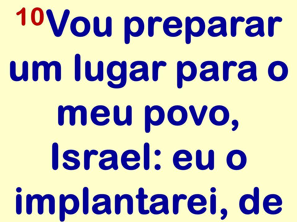 10Vou preparar um lugar para o meu povo, Israel: eu o implantarei, de