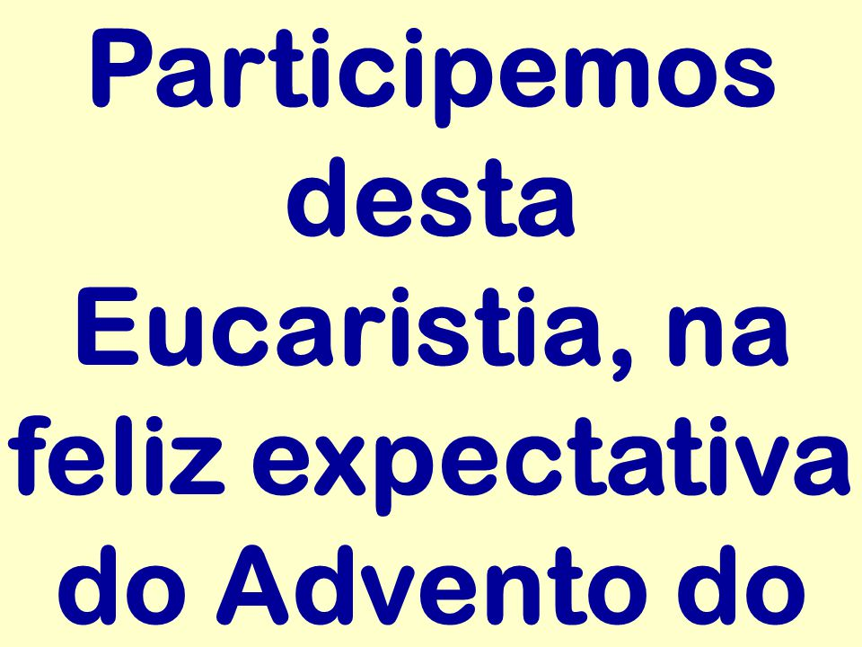 Participemos desta Eucaristia, na feliz expectativa do Advento do