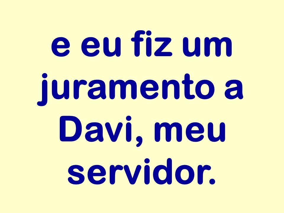 e eu fiz um juramento a Davi, meu servidor.