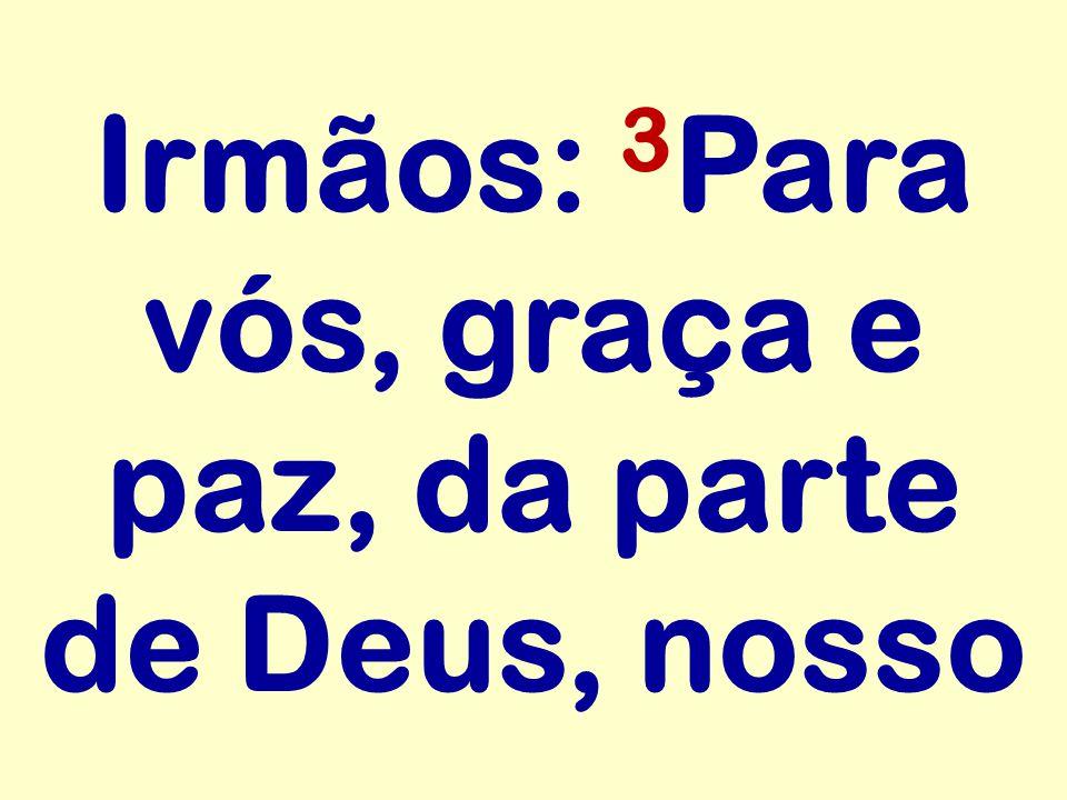 Irmãos: 3Para vós, graça e paz, da parte de Deus, nosso