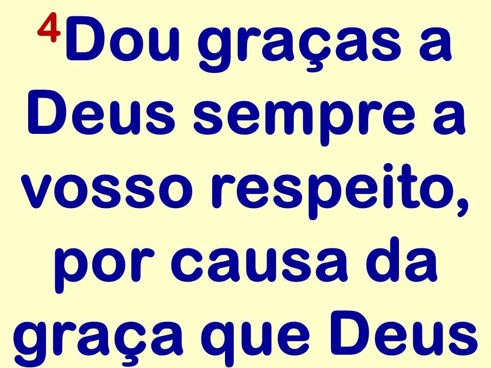 4Dou graças a Deus sempre a vosso respeito, por causa da graça que Deus