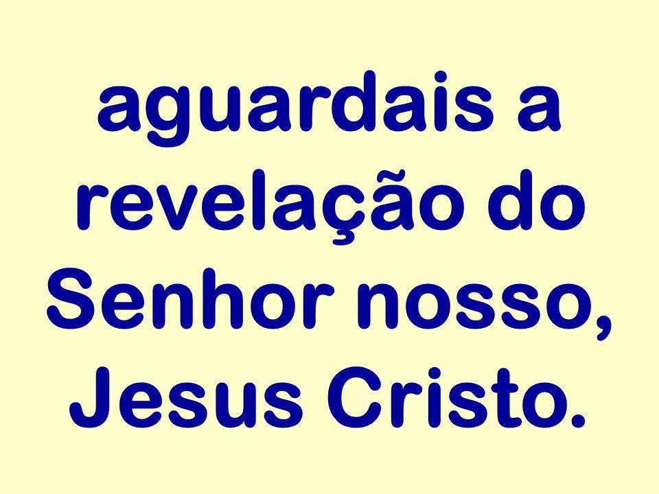 aguardais a revelação do Senhor nosso, Jesus Cristo.