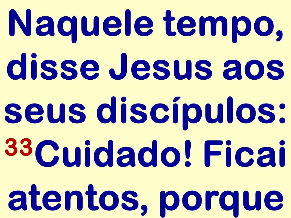 Naquele tempo, disse Jesus aos seus discípulos: 33Cuidado
