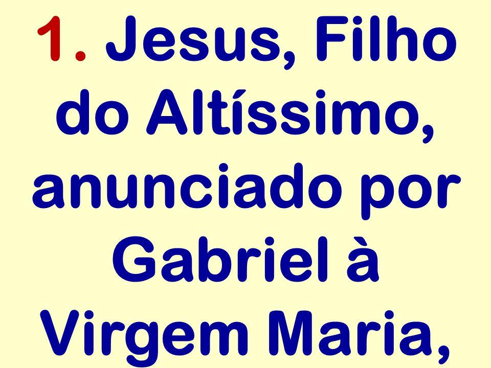 1. Jesus, Filho do Altíssimo, anunciado por Gabriel à Virgem Maria,