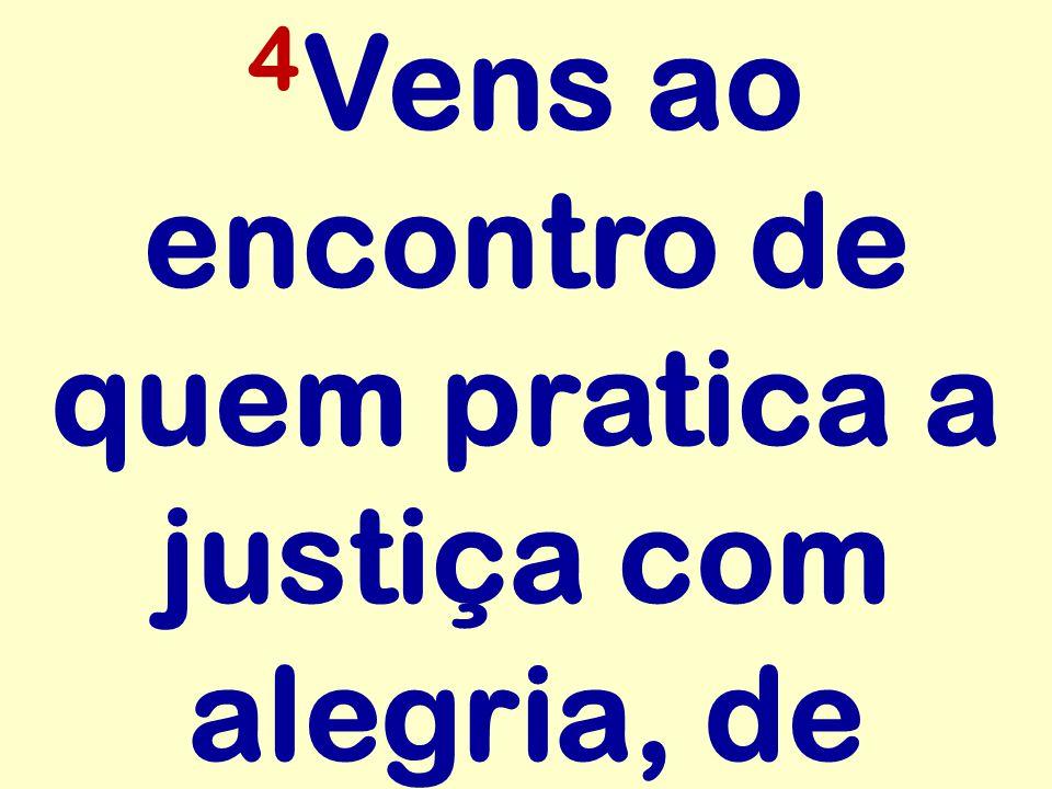 4Vens ao encontro de quem pratica a justiça com alegria, de