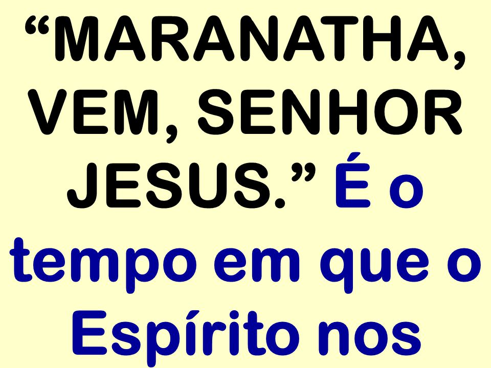 MARANATHA, VEM, SENHOR JESUS. É o tempo em que o Espírito nos