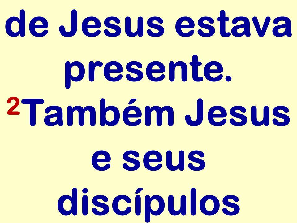 de Jesus estava presente. 2Também Jesus e seus discípulos