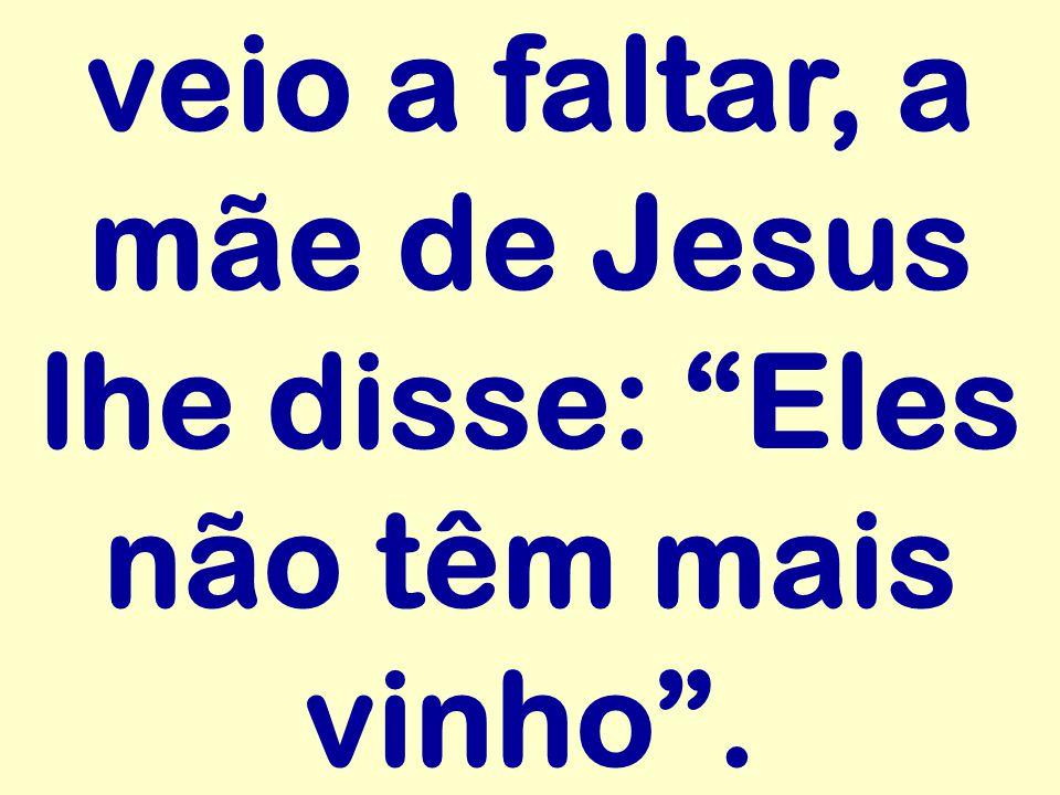 veio a faltar, a mãe de Jesus lhe disse: Eles não têm mais vinho .