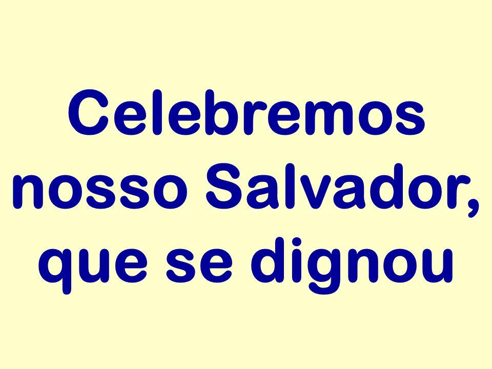 Celebremos nosso Salvador, que se dignou