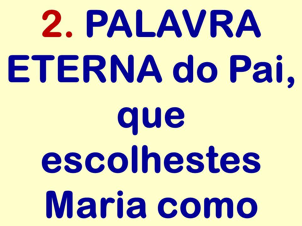 2. PALAVRA ETERNA do Pai, que escolhestes Maria como