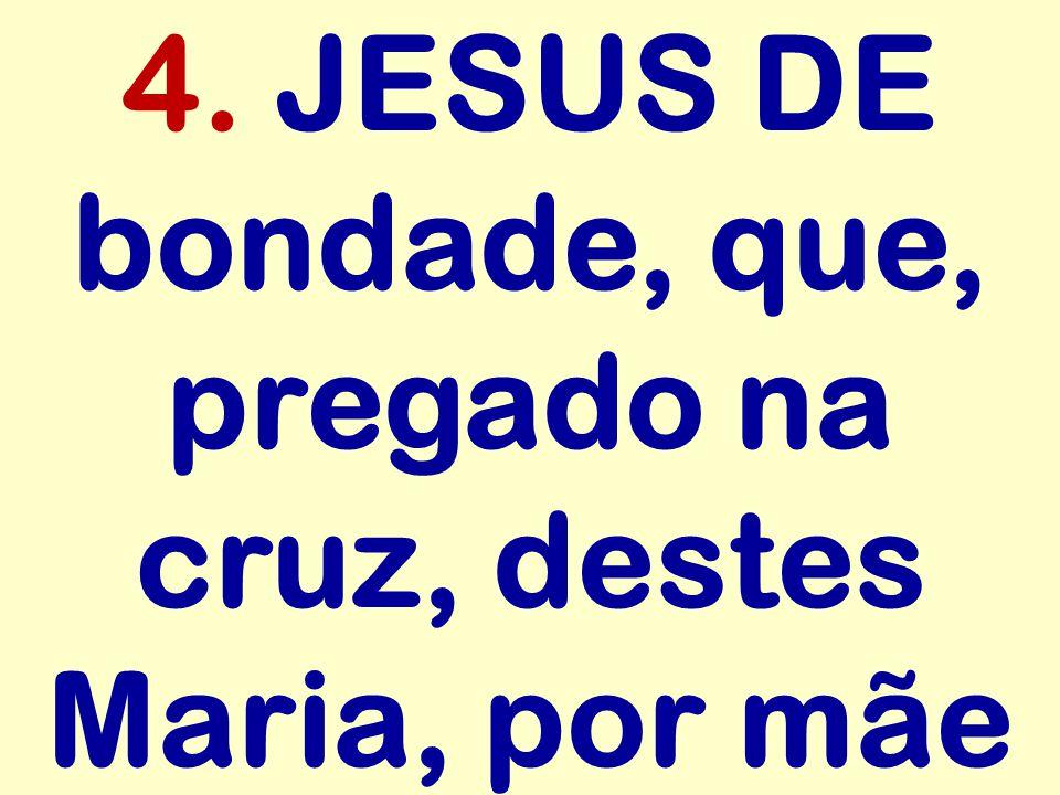 4. JESUS DE bondade, que, pregado na cruz, destes Maria, por mãe