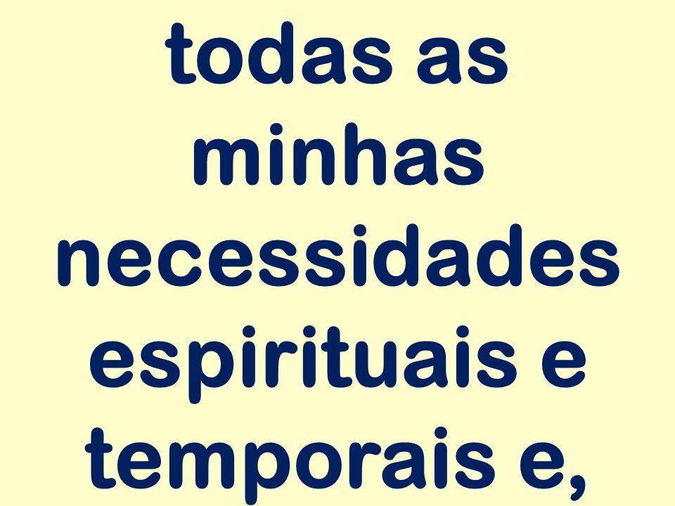 todas as minhas necessidades espirituais e temporais e,
