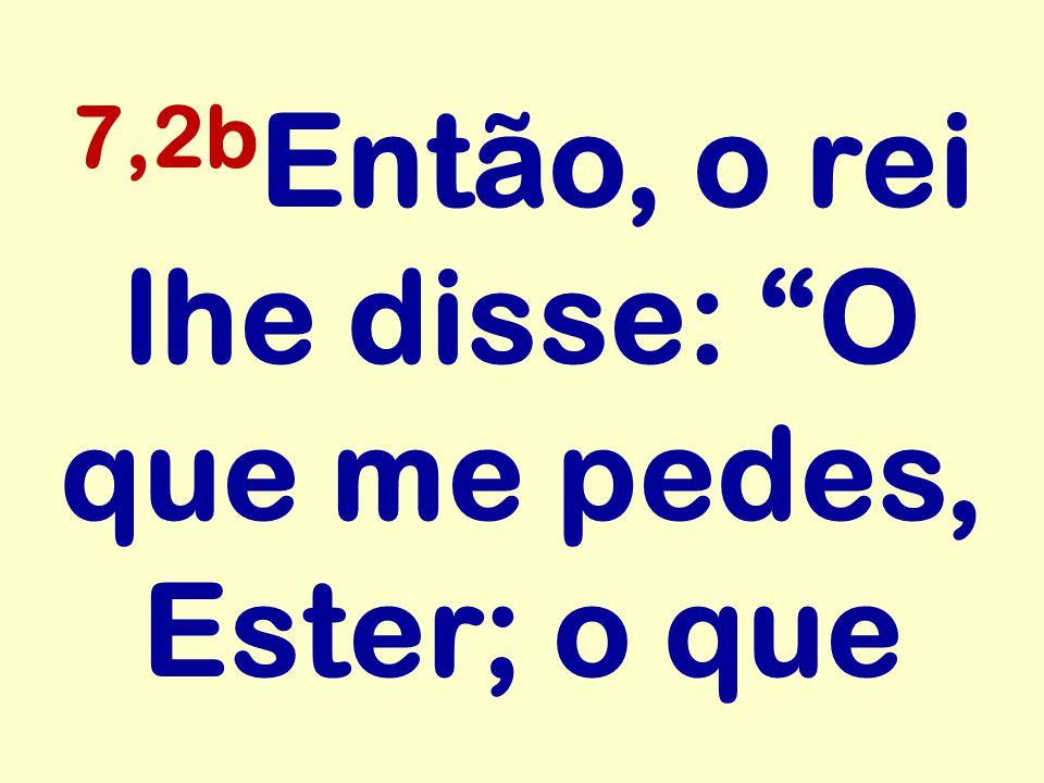 7,2bEntão, o rei lhe disse: O que me pedes, Ester; o que
