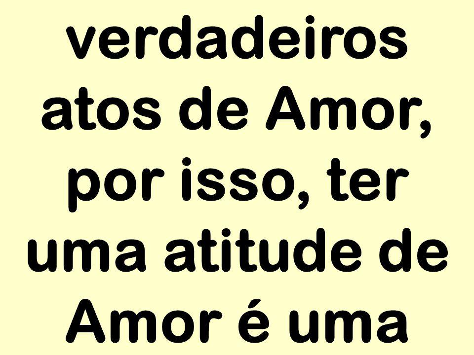 verdadeiros atos de Amor, por isso, ter uma atitude de Amor é uma