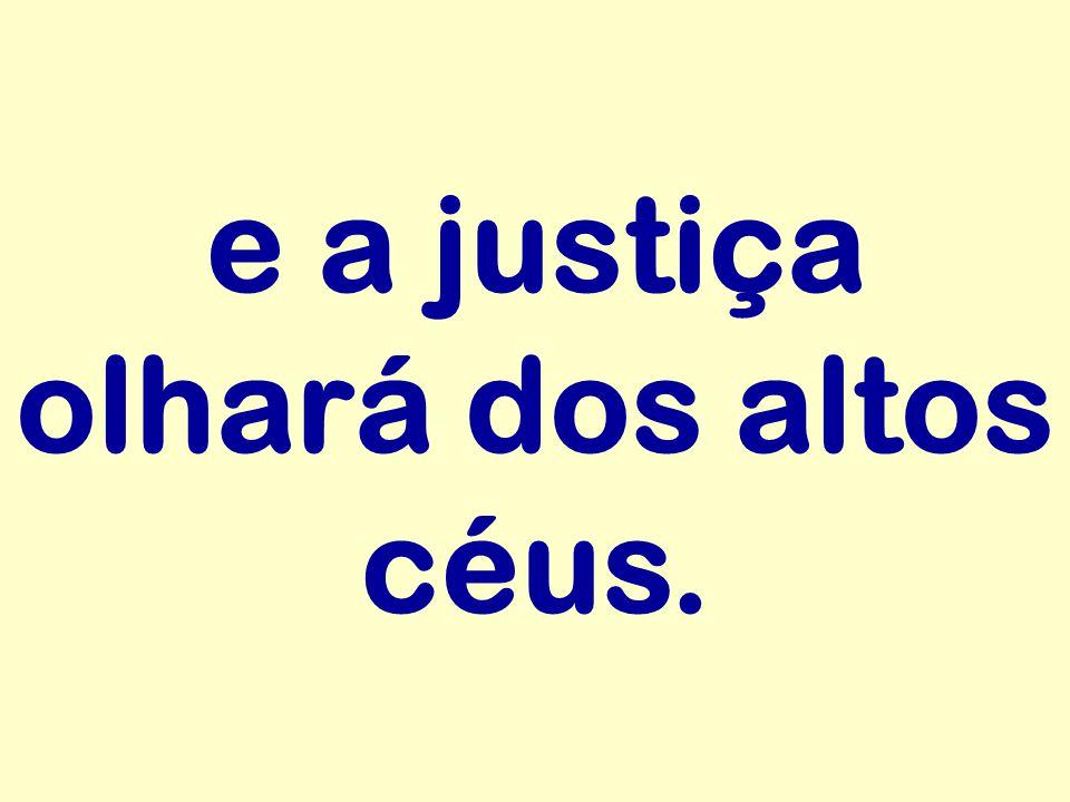 e a justiça olhará dos altos céus.