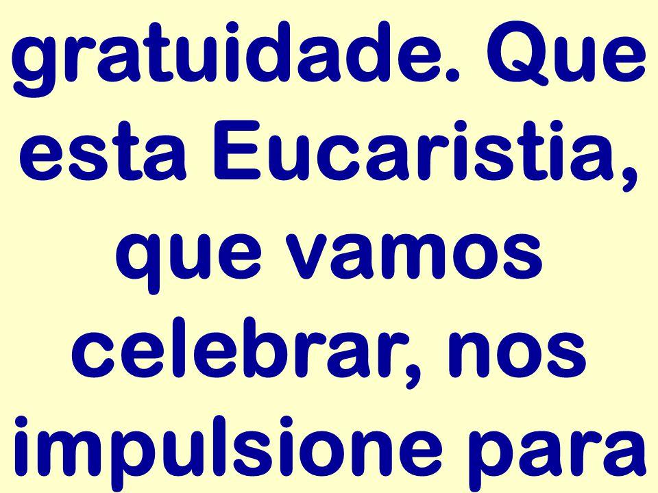 gratuidade. Que esta Eucaristia, que vamos celebrar, nos impulsione para
