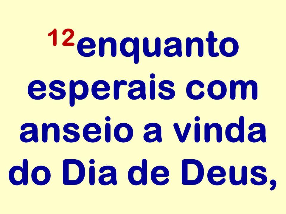 12enquanto esperais com anseio a vinda do Dia de Deus,