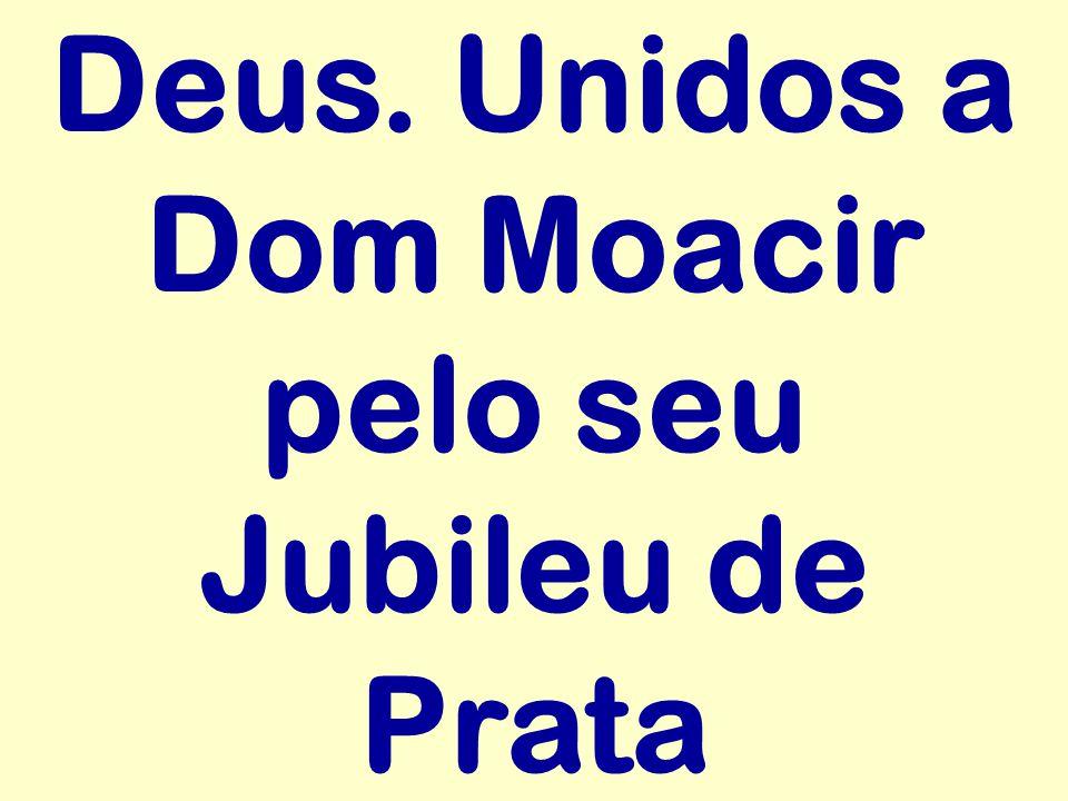 Deus. Unidos a Dom Moacir pelo seu Jubileu de Prata