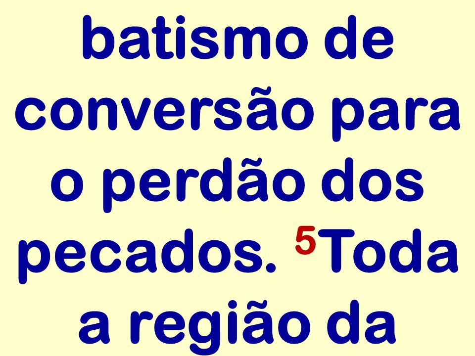 batismo de conversão para o perdão dos pecados. 5Toda a região da