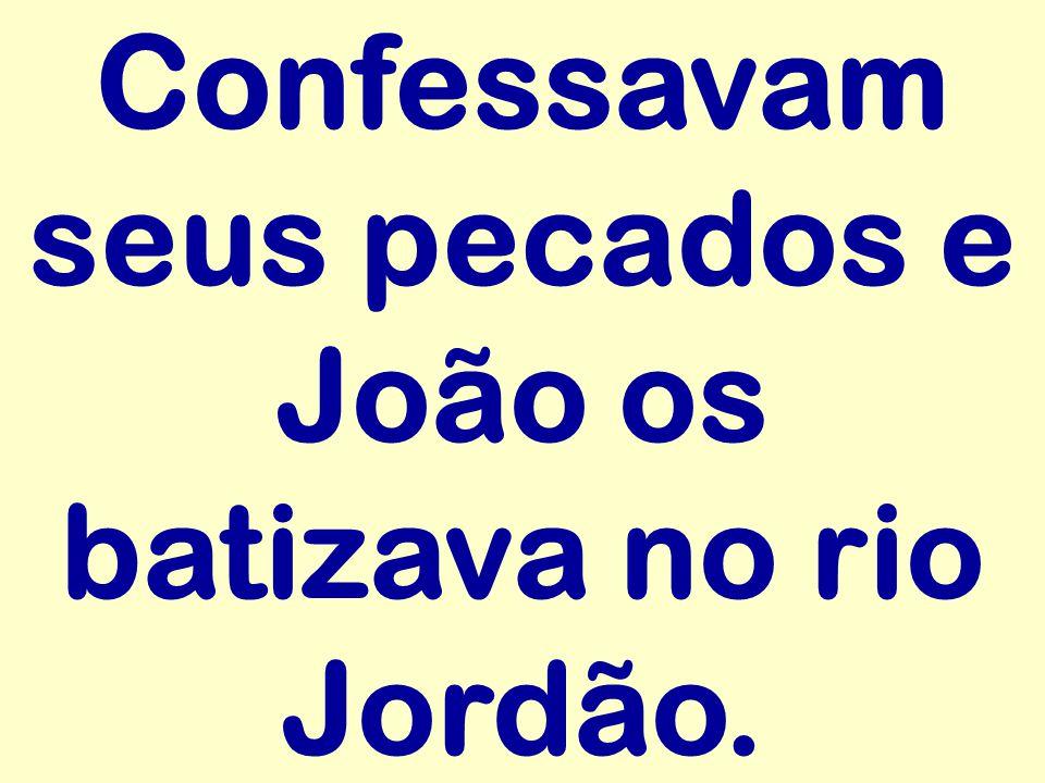 Confessavam seus pecados e João os batizava no rio Jordão.