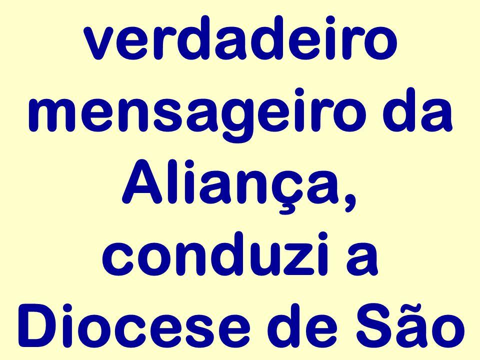 verdadeiro mensageiro da Aliança, conduzi a Diocese de São