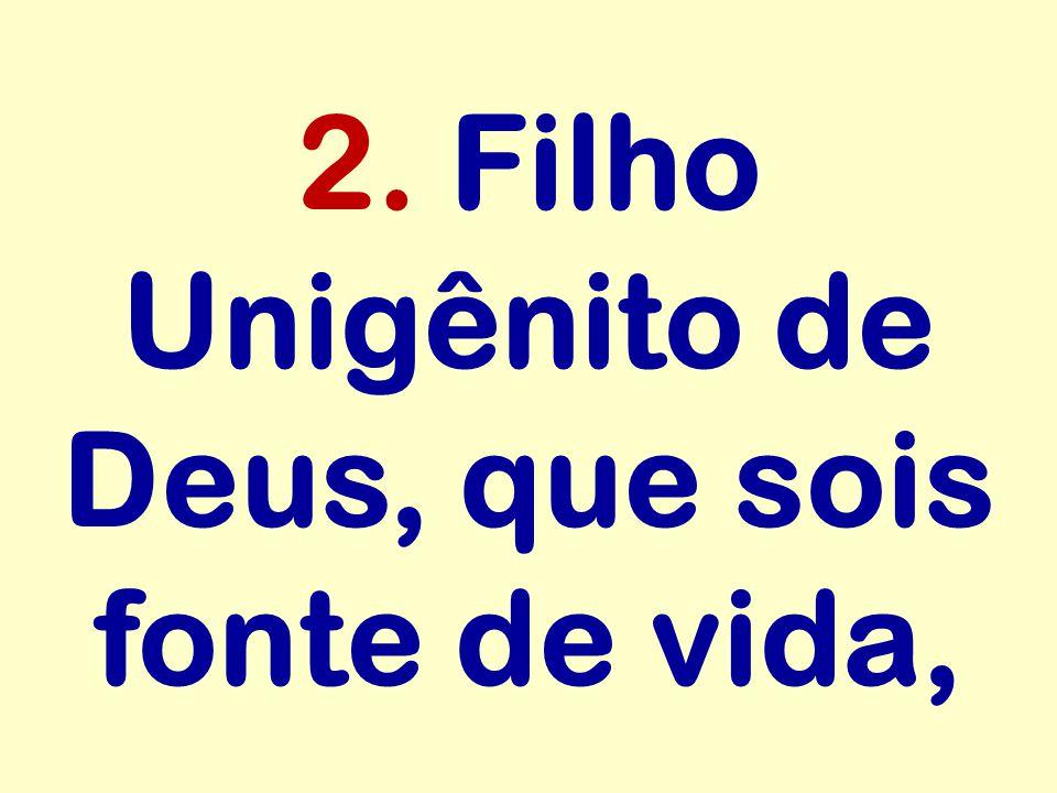 2. Filho Unigênito de Deus, que sois fonte de vida,