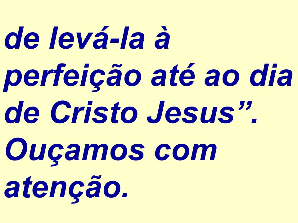 de levá-la à perfeição até ao dia de Cristo Jesus . Ouçamos com atenção.