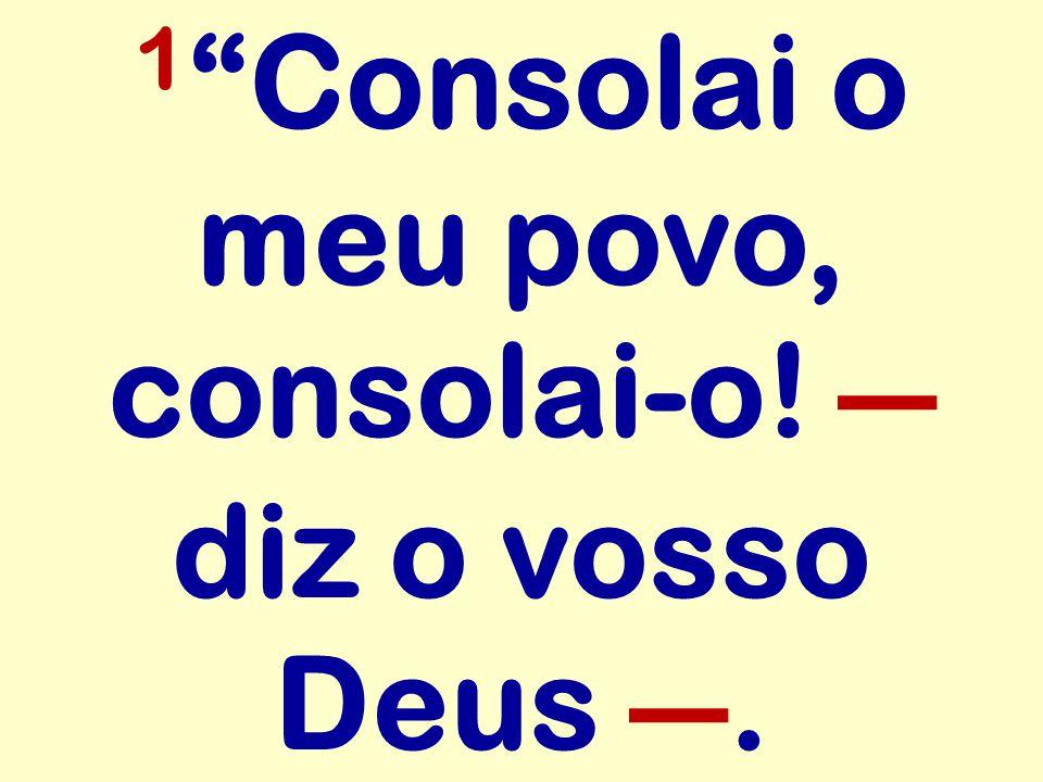 1 Consolai o meu povo, consolai-o! ― diz o vosso Deus ―.