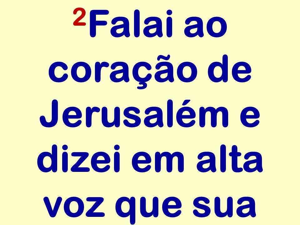 2Falai ao coração de Jerusalém e dizei em alta voz que sua
