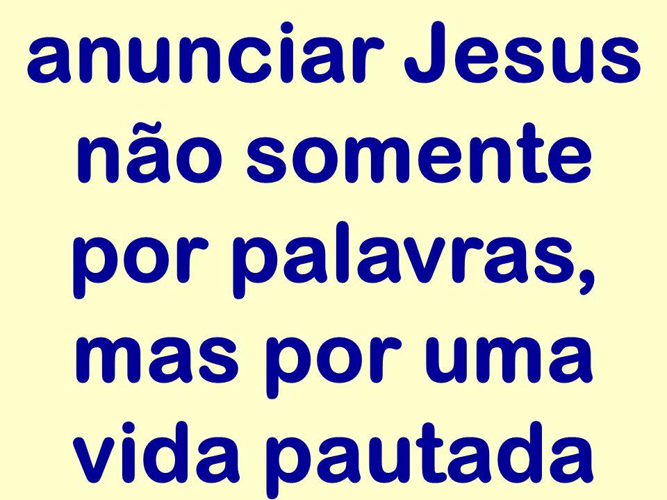 anunciar Jesus não somente por palavras, mas por uma vida pautada