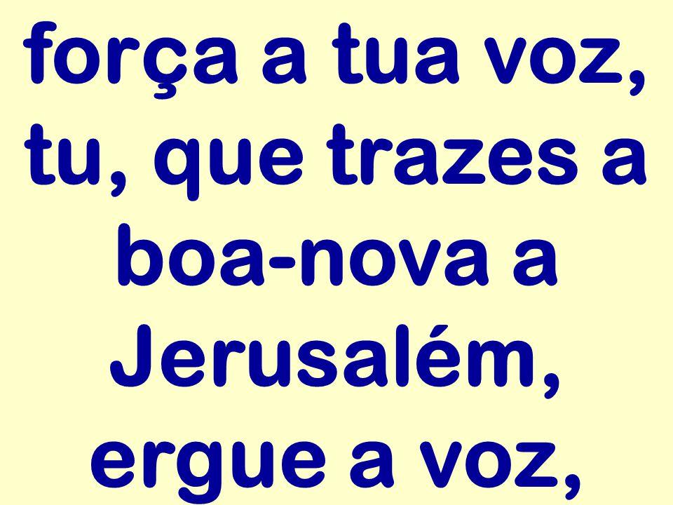 força a tua voz, tu, que trazes a boa-nova a Jerusalém, ergue a voz,