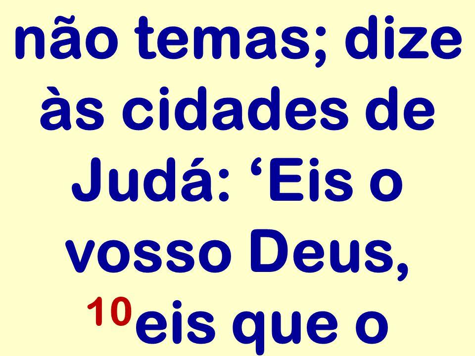 não temas; dize às cidades de Judá: 'Eis o vosso Deus, 10eis que o