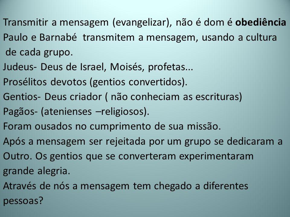 Transmitir a mensagem (evangelizar), não é dom é obediência Paulo e Barnabé transmitem a mensagem, usando a cultura de cada grupo.