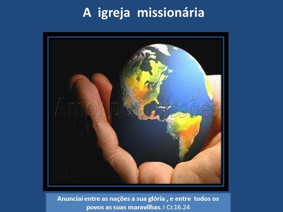 A igreja missionária Anunciai entre as nações a sua glória , e entre todos os povos as suas maravilhas.