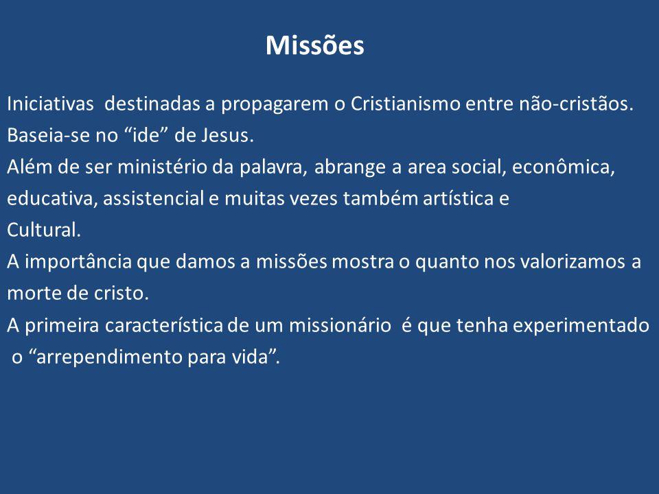 Missões Iniciativas destinadas a propagarem o Cristianismo entre não-cristãos. Baseia-se no ide de Jesus.