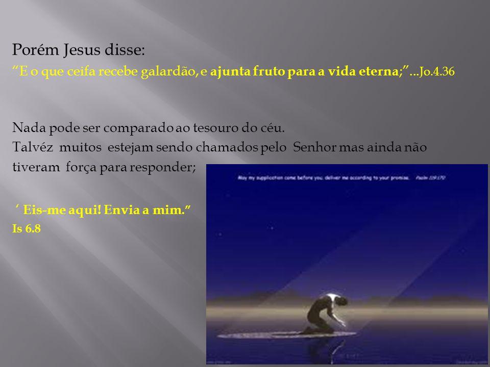 Porém Jesus disse: E o que ceifa recebe galardão, e ajunta fruto para a vida eterna; ...Jo.4.36. Nada pode ser comparado ao tesouro do céu.