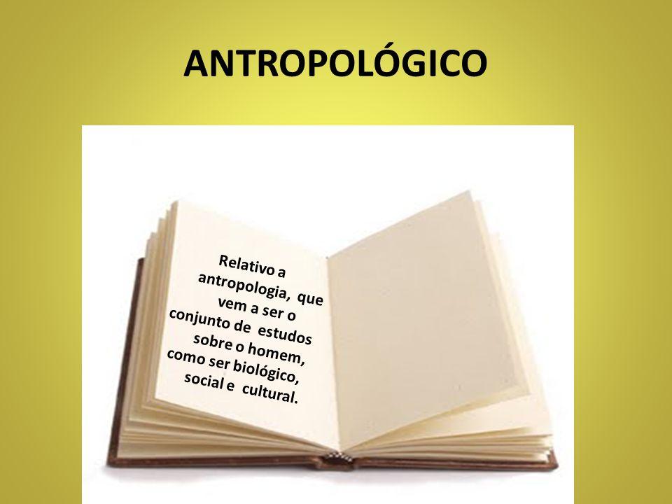 ANTROPOLÓGICO Relativo a antropologia, que vem a ser o
