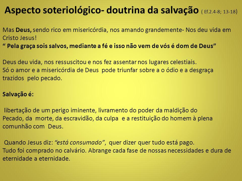 Aspecto soteriológico- doutrina da salvação ( Ef.2.4-8; 13-18)