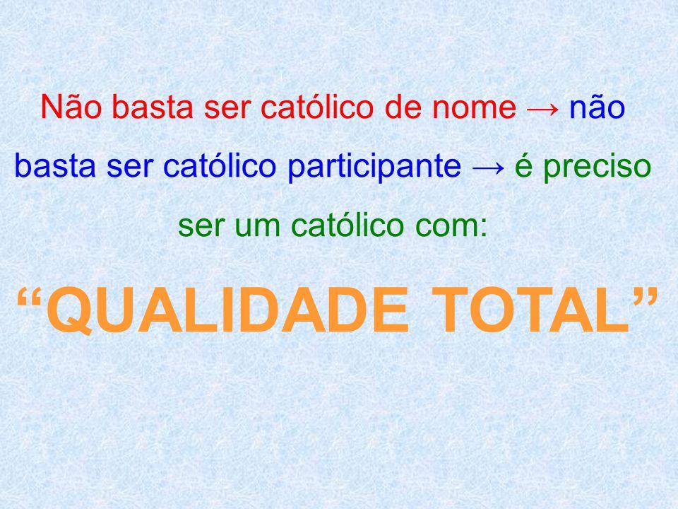 QUALIDADE TOTAL Não basta ser católico de nome → não