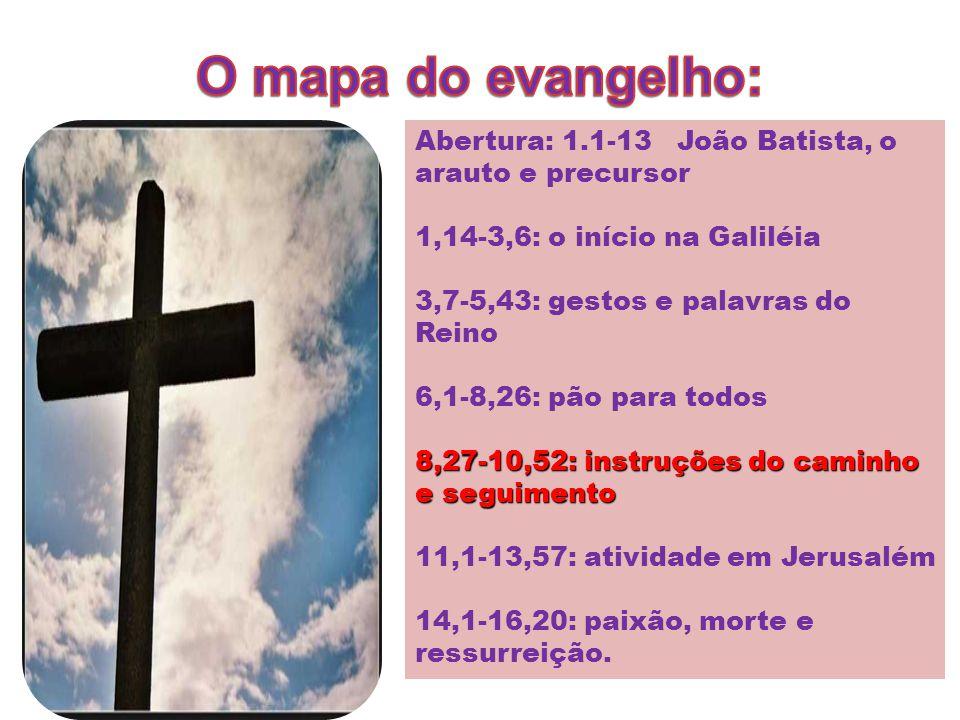O mapa do evangelho: Abertura: 1.1-13 João Batista, o arauto e precursor. 1,14-3,6: o início na Galiléia.
