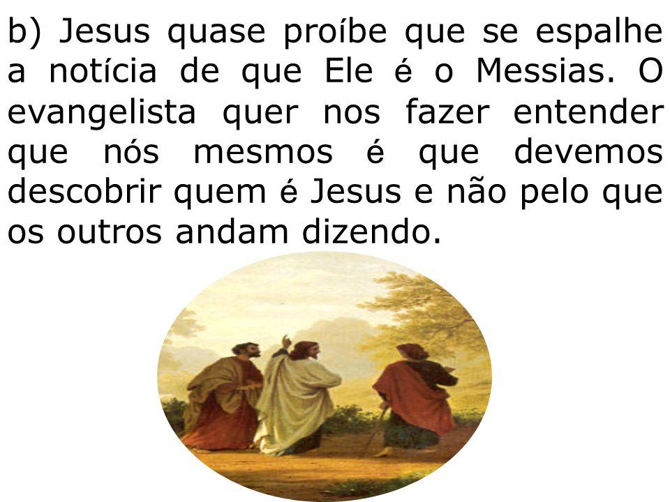 b) Jesus quase proíbe que se espalhe a notícia de que Ele é o Messias