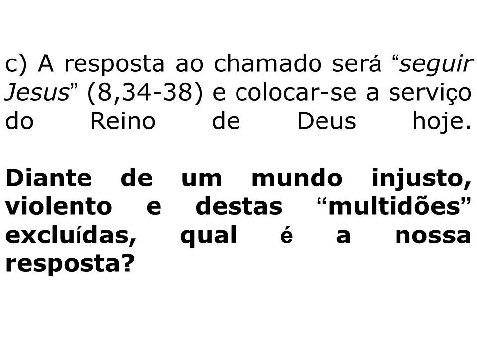 c) A resposta ao chamado será seguir Jesus (8,34-38) e colocar-se a serviço do Reino de Deus hoje.