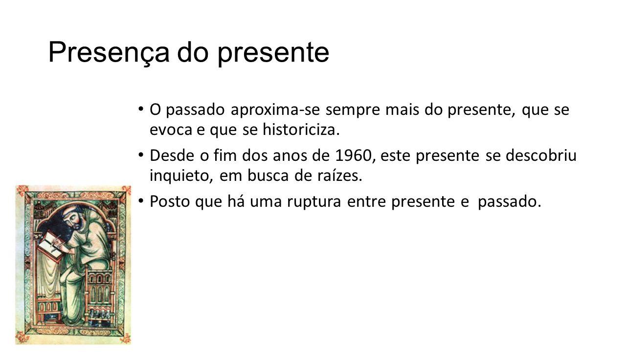 Presença do presente O passado aproxima-se sempre mais do presente, que se evoca e que se historiciza.