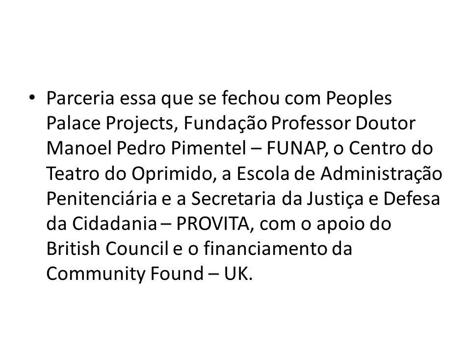 Parceria essa que se fechou com Peoples Palace Projects, Fundação Professor Doutor Manoel Pedro Pimentel – FUNAP, o Centro do Teatro do Oprimido, a Escola de Administração Penitenciária e a Secretaria da Justiça e Defesa da Cidadania – PROVITA, com o apoio do British Council e o financiamento da Community Found – UK.