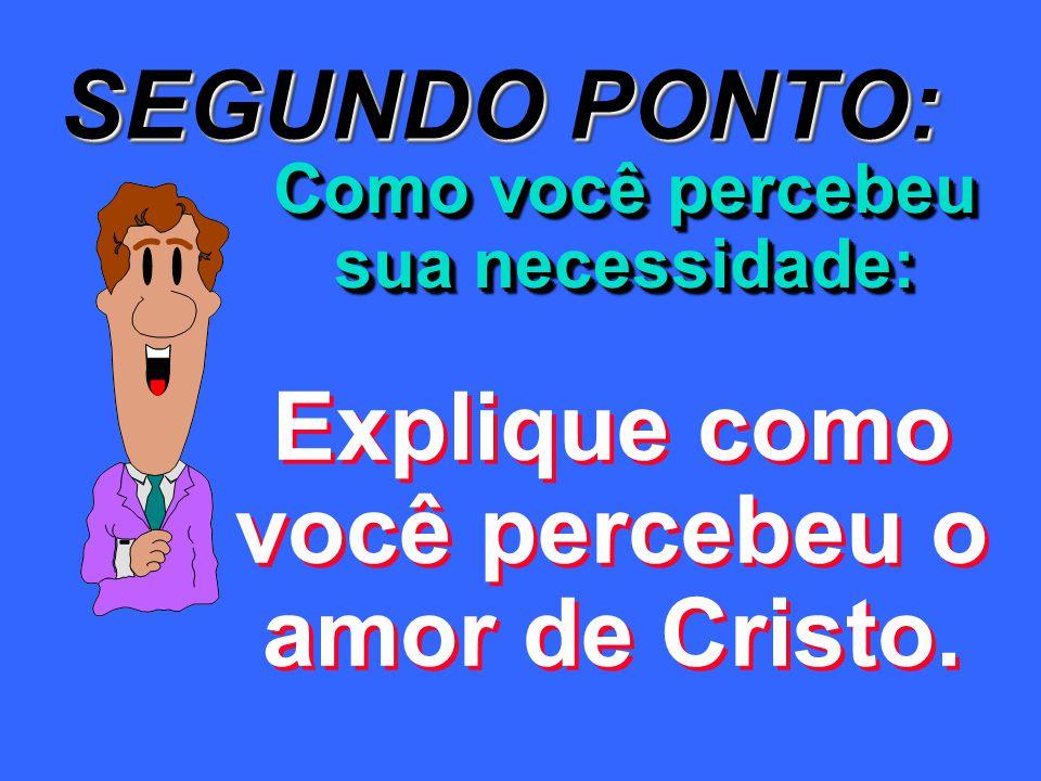 SEGUNDO PONTO: Explique como você percebeu o amor de Cristo.