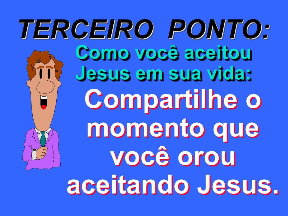 TERCEIRO PONTO: Compartilhe o momento que você orou aceitando Jesus.