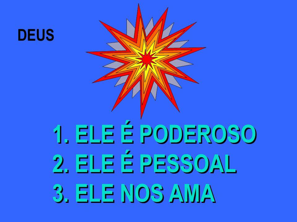 DEUS 1. ELE É PODEROSO 2. ELE É PESSOAL 3. ELE NOS AMA