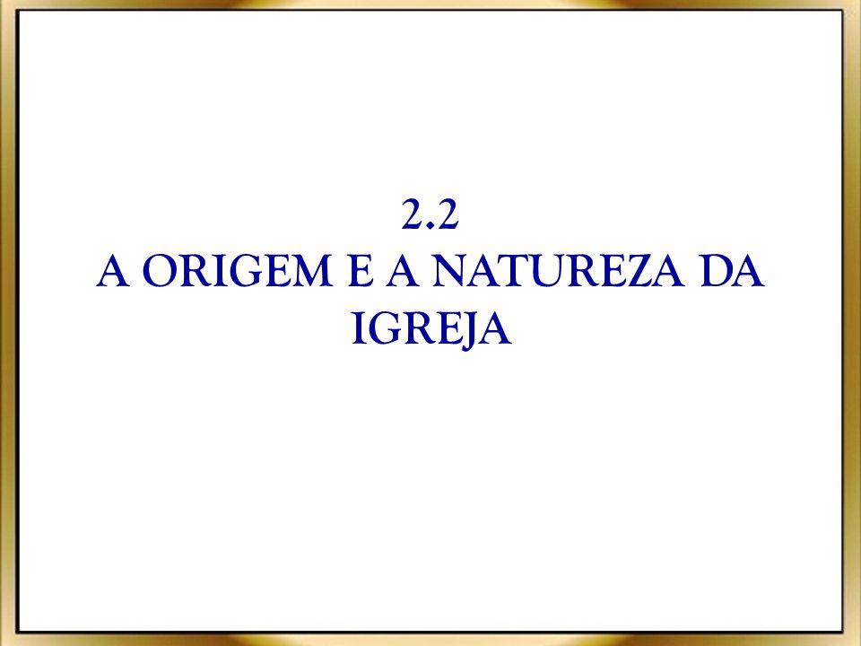 2.2 A ORIGEM E A NATUREZA DA IGREJA